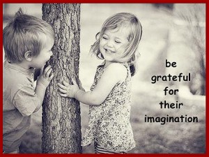 Be grateful for their imagination