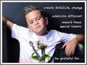 Celebrate different. Create RADICAL change. Reward special talents.